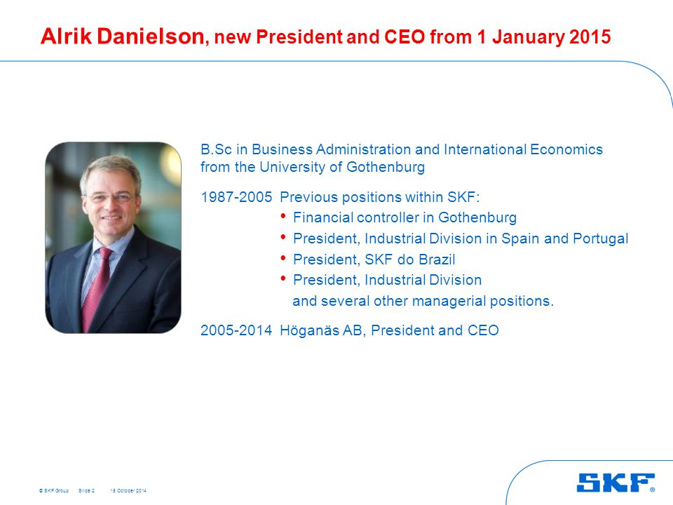 © SKF Group 15 October 2014 Alrik Danielson, new President and CEO from 1 January 2015 B.Sc in Business Administration and International Economics from the University of Gothenburg 1987-2005Previous positions within SKF: Financial controller in Gothenburg President, Industrial Division in Spain and Portugal President, SKF do Brazil President, Industrial Division and several other managerial positions.