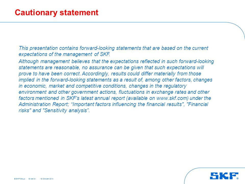 © SKF Group 15 October 2014 Cautionary statement Slide 34 This presentation contains forward-looking statements that are based on the current expectations of the management of SKF.