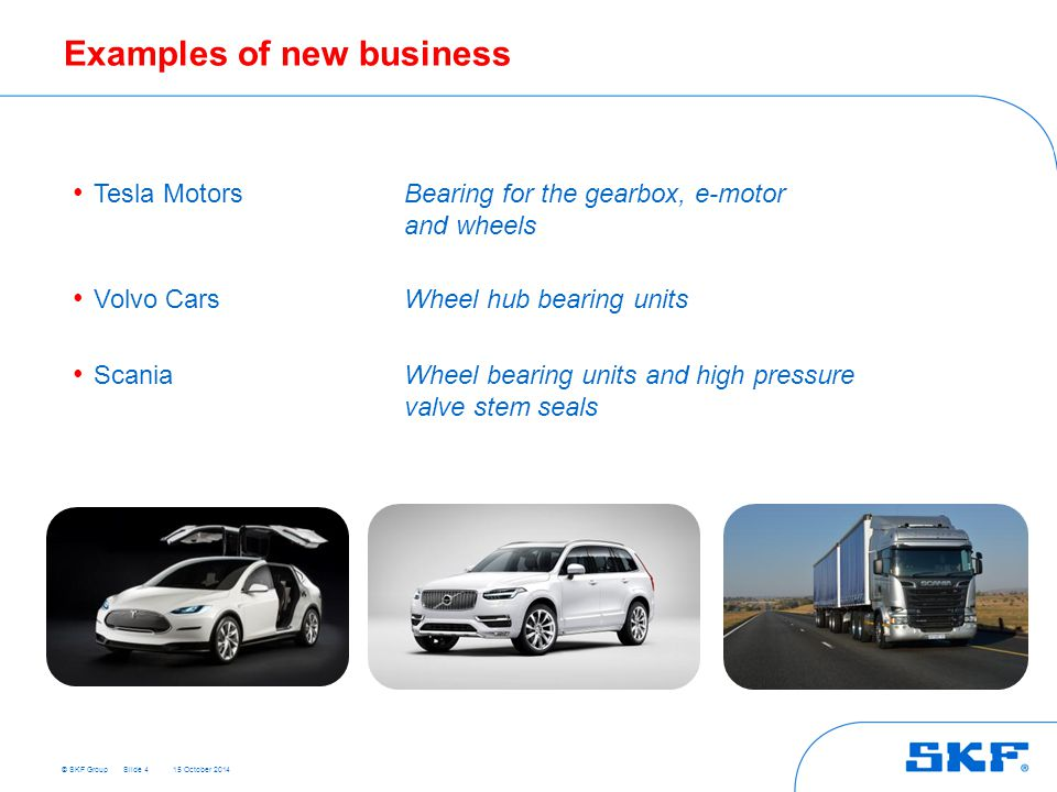 © SKF Group 15 October 2014 Examples of new business Tesla MotorsBearing for the gearbox, e-motor and wheels Volvo CarsWheel hub bearing units ScaniaWheel bearing units and high pressure valve stem seals Slide 4