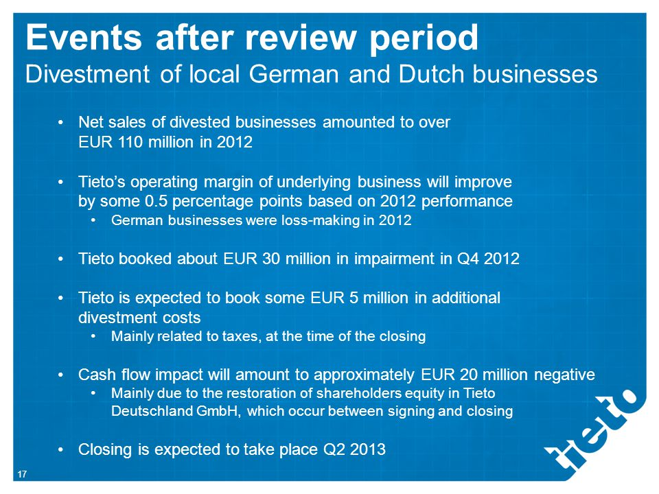 Net sales of divested businesses amounted to over EUR 110 million in 2012 Tieto's operating margin of underlying business will improve by some 0.5 percentage points based on 2012 performance German businesses were loss-making in 2012 Tieto booked about EUR 30 million in impairment in Q4 2012 Tieto is expected to book some EUR 5 million in additional divestment costs Mainly related to taxes, at the time of the closing Cash flow impact will amount to approximately EUR 20 million negative Mainly due to the restoration of shareholders equity in Tieto Deutschland GmbH, which occur between signing and closing Closing is expected to take place Q2 2013 Events after review period Divestment of local German and Dutch businesses 17