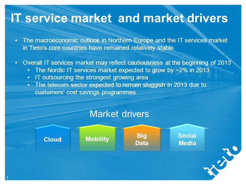 IT service market and market drivers 3 The macroeconomic outlook in Northern Europe and the IT services market in Tieto's core countries have remained relatively stable Overall IT services market may reflect cautiousness at the beginning of 2013 The Nordic IT services market expected to grow by ~2% in 2013 IT outsourcing the strongest growing area The telecom sector expected to remain sluggish in 2013 due to customers' cost savings programmes Mobility Big Data Cloud Social Media Market drivers