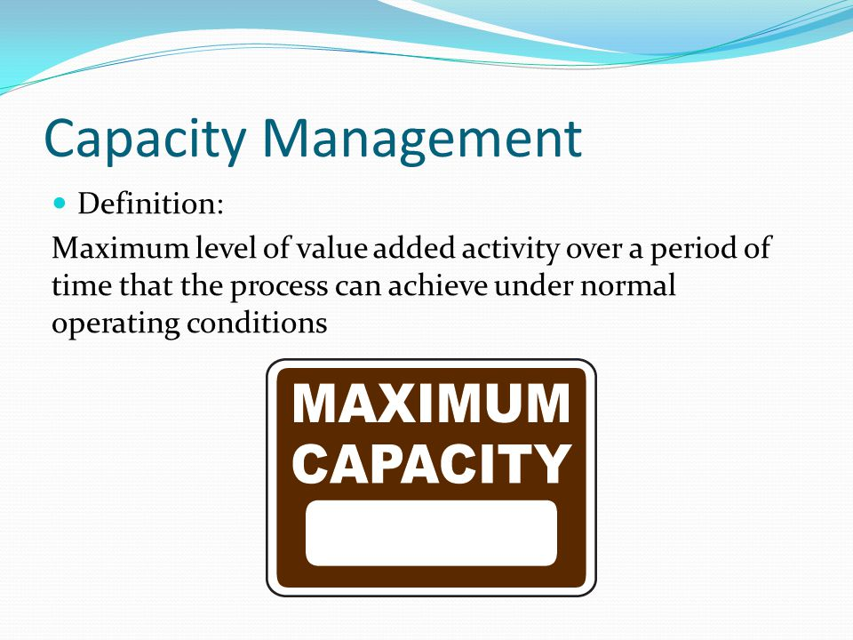 Objectives of Capacity Management Costs, demand under utilization of capacity, high unit cost Revenues, ensure all demand satisfied, no revenue lost Working capital, inventory funding to meet demand Quality large fluctuation in capacity level affect the quality (temporary staff) Speed Surplus capacity to avoid queuing Dependability Ability to cope unexpected disruption Flexibility Ability to respond unexpected increase in demand