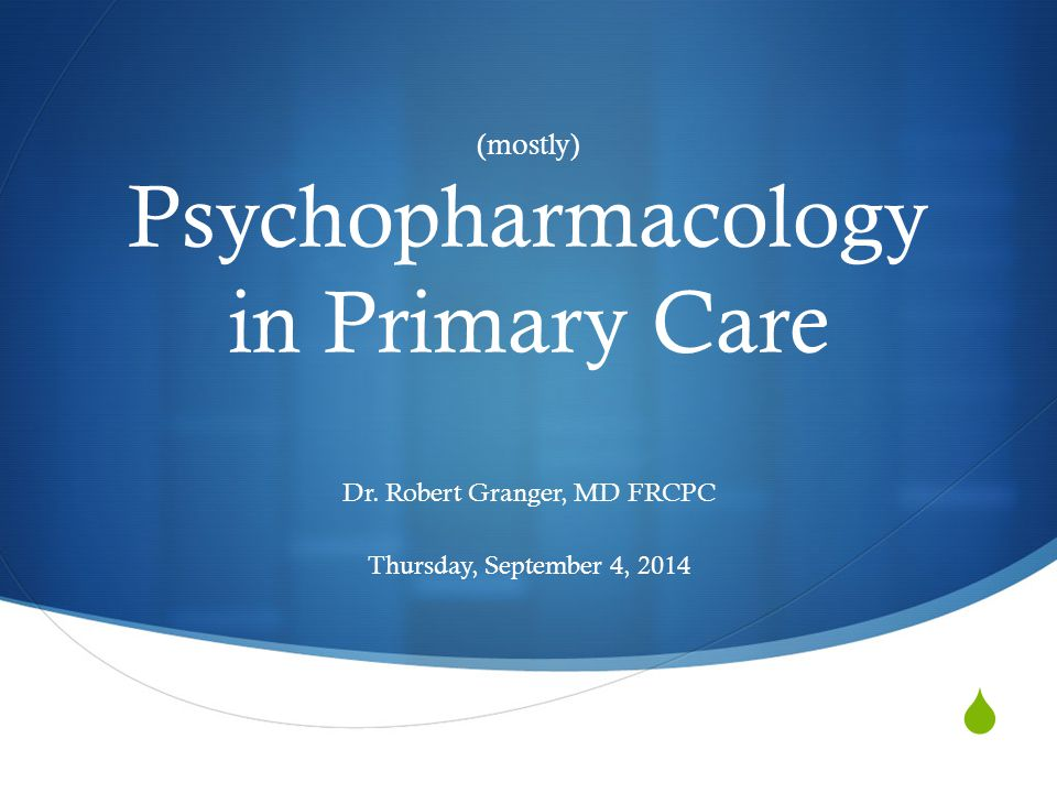 Outline  Common psych conditions in primary care  Psychopharmacotherapy  Non-medication therapy  Resources in Calgary  When to refer to psych
