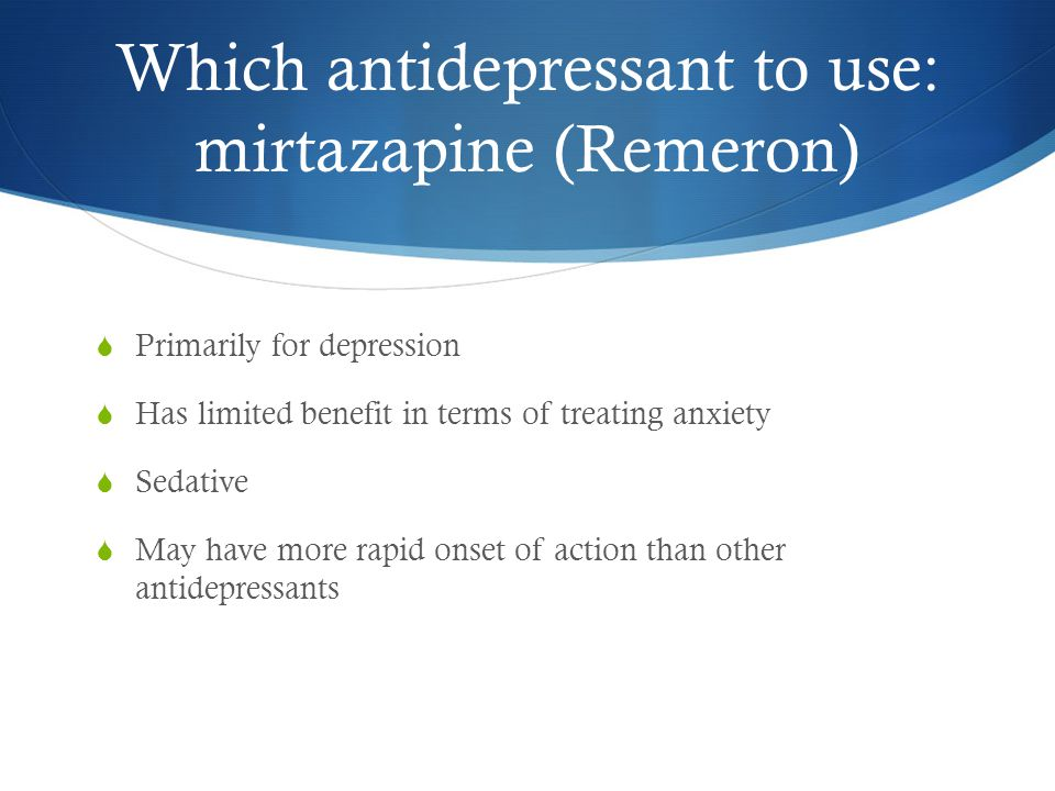 Which antidepressant to use: mirtazapine (Remeron)  Primarily for depression  Has limited benefit in terms of treating anxiety  Sedative  May have more rapid onset of action than other antidepressants