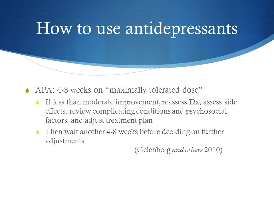 How to use antidepressants  APA: 4-8 weeks on maximally tolerated dose  If less than moderate improvement, reassess Dx, assess side effects, review complicating conditions and psychosocial factors, and adjust treatment plan  Then wait another 4-8 weeks before deciding on further adjustments (Gelenberg and others 2010)