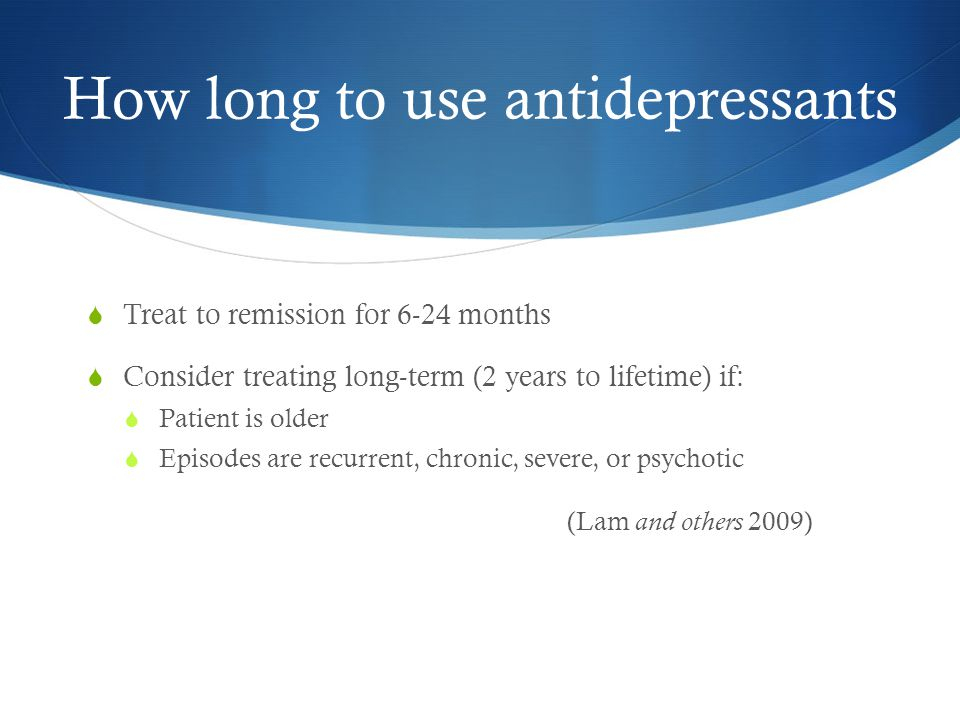 How long to use antidepressants  Treat to remission for 6-24 months  Consider treating long-term (2 years to lifetime) if:  Patient is older  Episodes are recurrent, chronic, severe, or psychotic (Lam and others 2009)