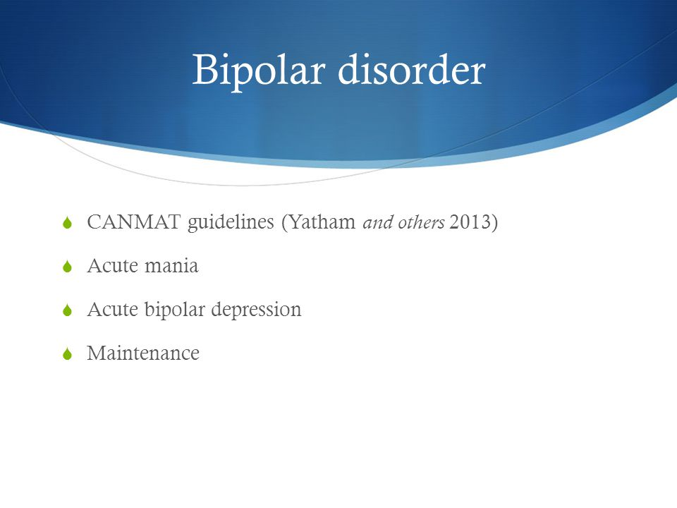 Bipolar disorder  CANMAT guidelines (Yatham and others 2013)  Acute mania  Acute bipolar depression  Maintenance