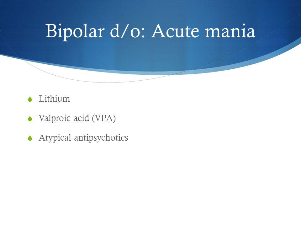 Bipolar d/o: Acute mania  Lithium  Valproic acid (VPA)  Atypical antipsychotics