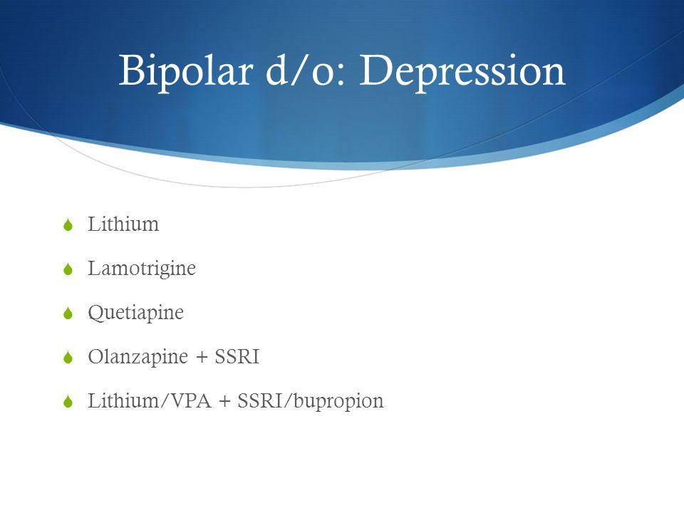 Bipolar d/o: Depression  Lithium  Lamotrigine  Quetiapine  Olanzapine + SSRI  Lithium/VPA + SSRI/bupropion