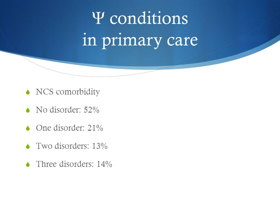 Ψ conditions in primary care  NCS comorbidity  No disorder: 52%  One disorder: 21%  Two disorders: 13%  Three disorders: 14%