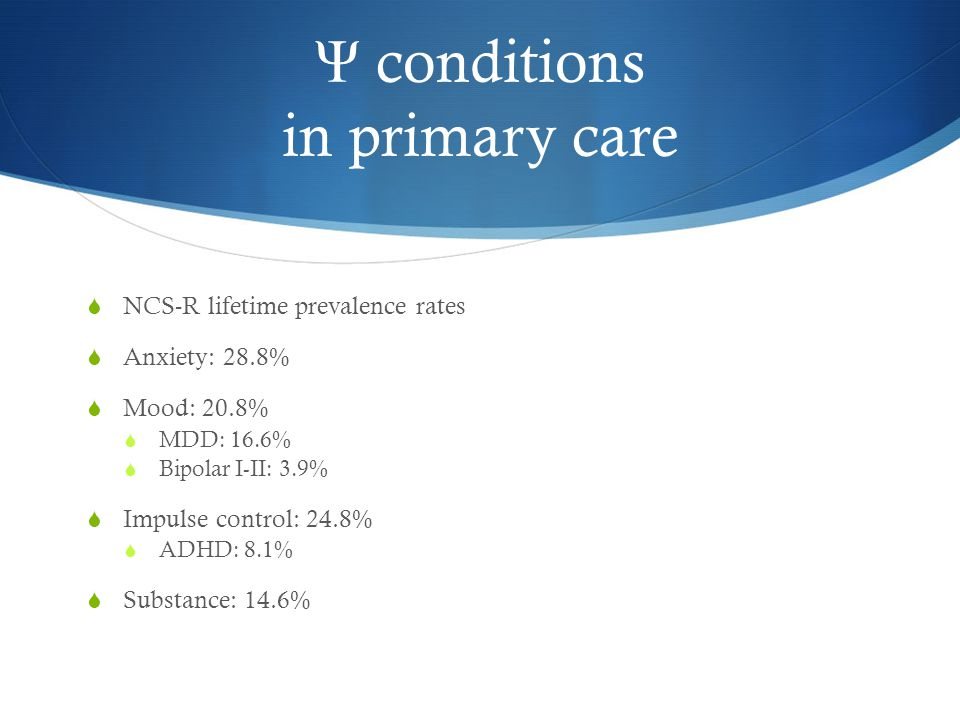 Ψ conditions in primary care  NCS-R lifetime prevalence rates  Anxiety: 28.8%  Mood: 20.8%  MDD: 16.6%  Bipolar I-II: 3.9%  Impulse control: 24.8%  ADHD: 8.1%  Substance: 14.6%