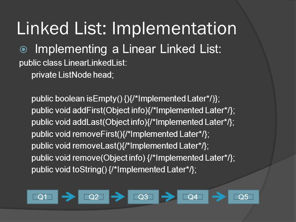 Linked List: Implementation  Implementing a Node: public class ListNode { public Object value; //Get+Sets needed if private public ListNode next;//Get+Sets needed if private //public ListNode prev; //If doubly linked.