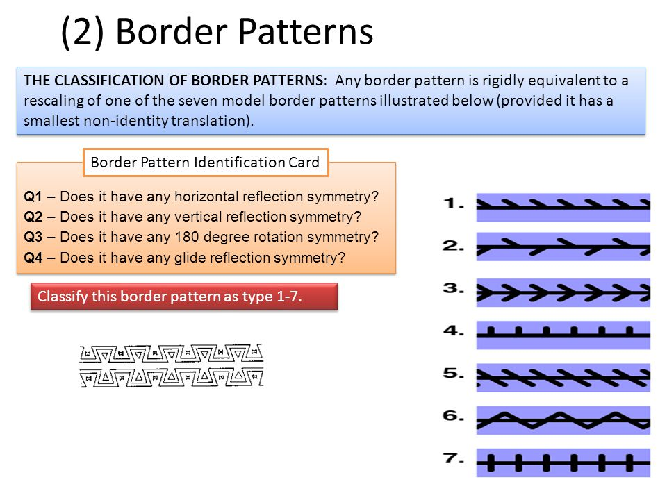 (2) Border Patterns THE CLASSIFICATION OF BORDER PATTERNS: Any border pattern is rigidly equivalent to a rescaling of one of the seven model border patterns illustrated below (provided it has a smallest non-identity translation).