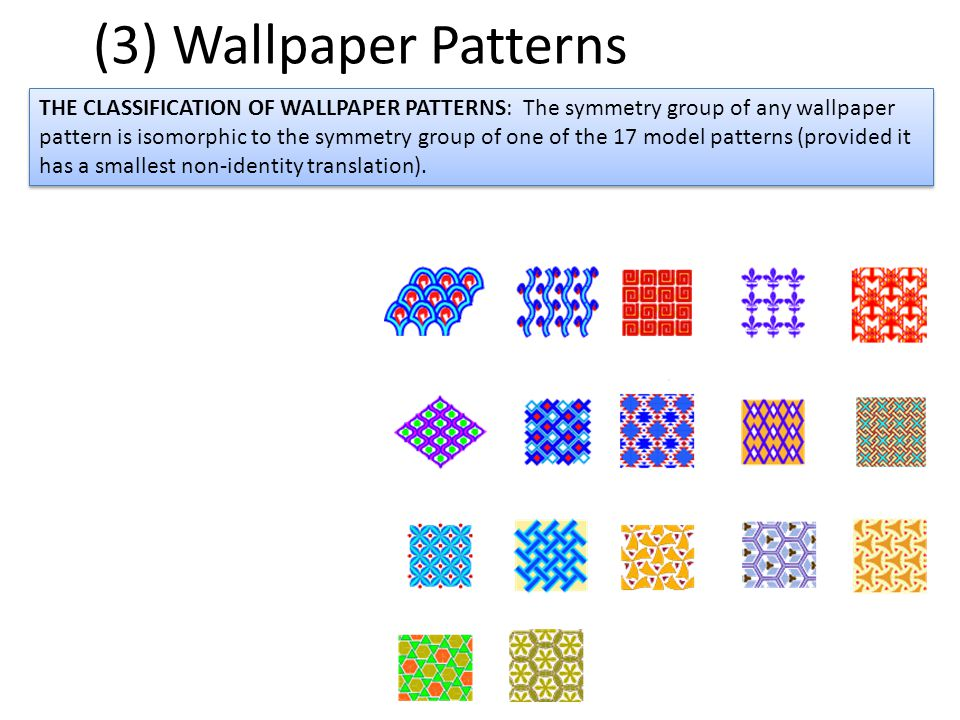 (3) Wallpaper Patterns THE CLASSIFICATION OF WALLPAPER PATTERNS: The symmetry group of any wallpaper pattern is isomorphic to the symmetry group of on