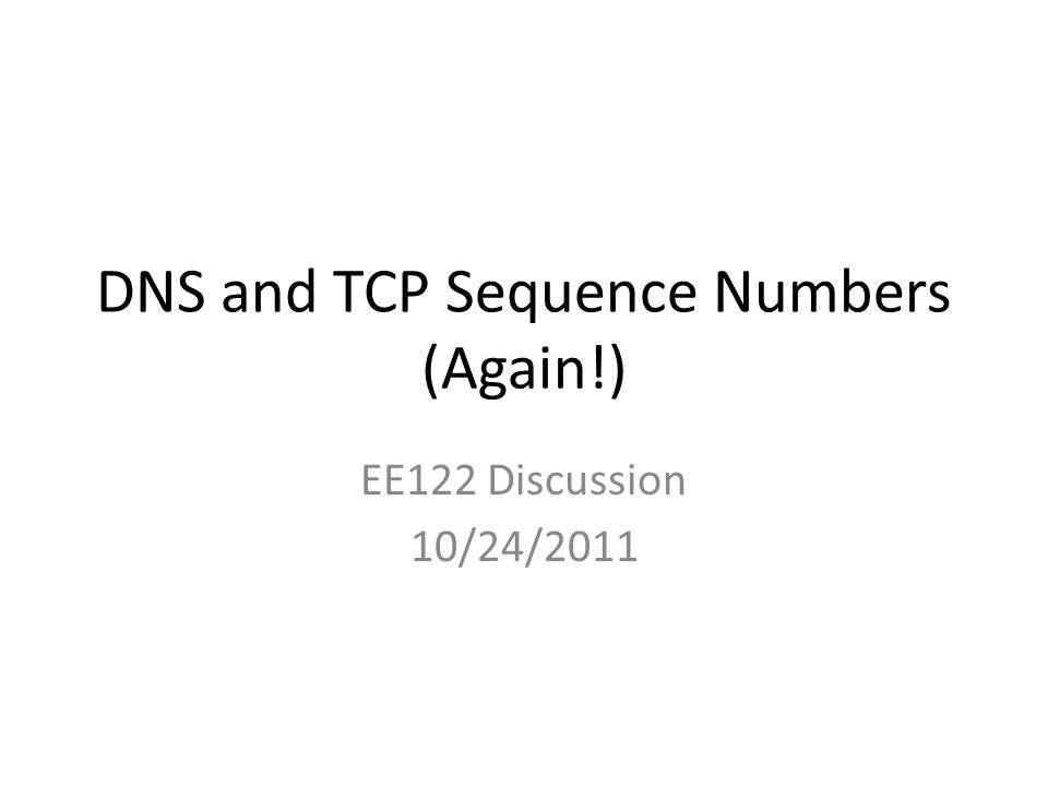 DNS and TCP Sequence Numbers (Again!) EE122 Discussion 10/24/2011