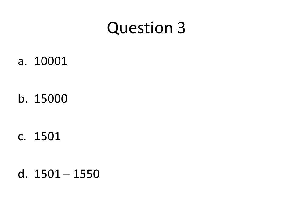 Question 3 a.10001 b.15000 c.1501 d.1501 – 1550