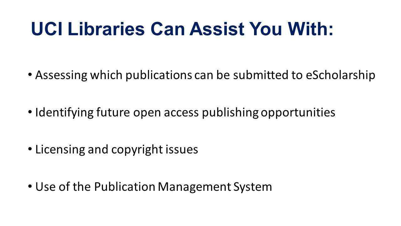 Assessing which publications can be submitted to eScholarship Identifying future open access publishing opportunities Licensing and copyright issues Use of the Publication Management System UCI Libraries Can Assist You With: