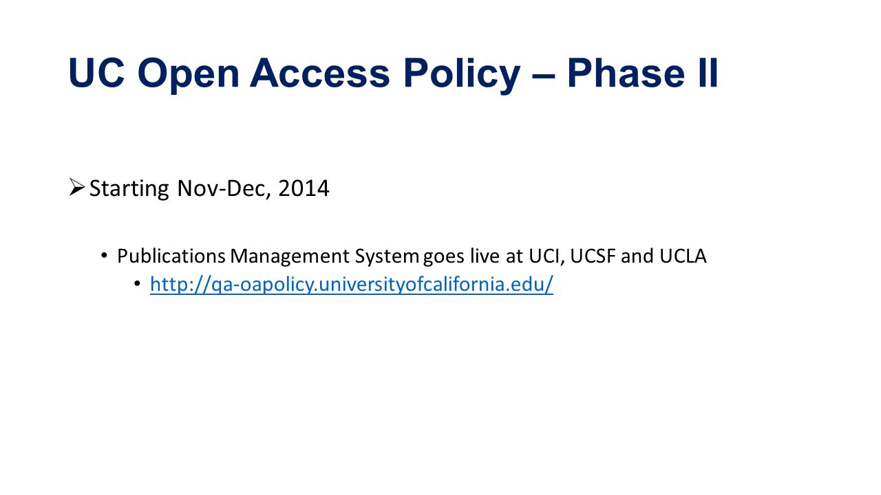 UC Open Access Policy – Phase II  Starting Nov-Dec, 2014 Publications Management System goes live at UCI, UCSF and UCLA http://qa-oapolicy.universityofcalifornia.edu/