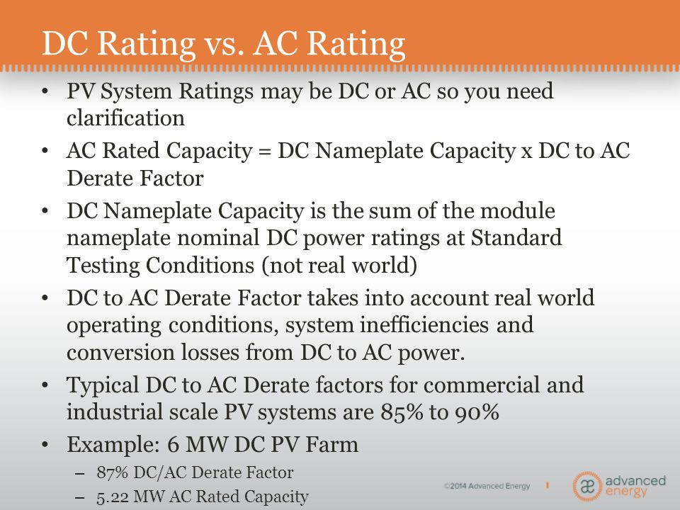 DC Rating vs. AC Rating PV System Ratings may be DC or AC so you need clarification AC Rated Capacity = DC Nameplate Capacity x DC to AC Derate Factor