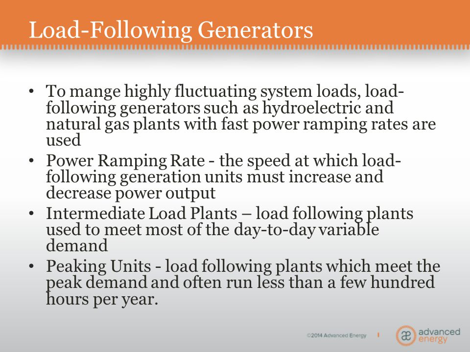 Load-Following Generators To mange highly fluctuating system loads, load- following generators such as hydroelectric and natural gas plants with fast power ramping rates are used Power Ramping Rate - the speed at which load- following generation units must increase and decrease power output Intermediate Load Plants – load following plants used to meet most of the day-to-day variable demand Peaking Units - load following plants which meet the peak demand and often run less than a few hundred hours per year.