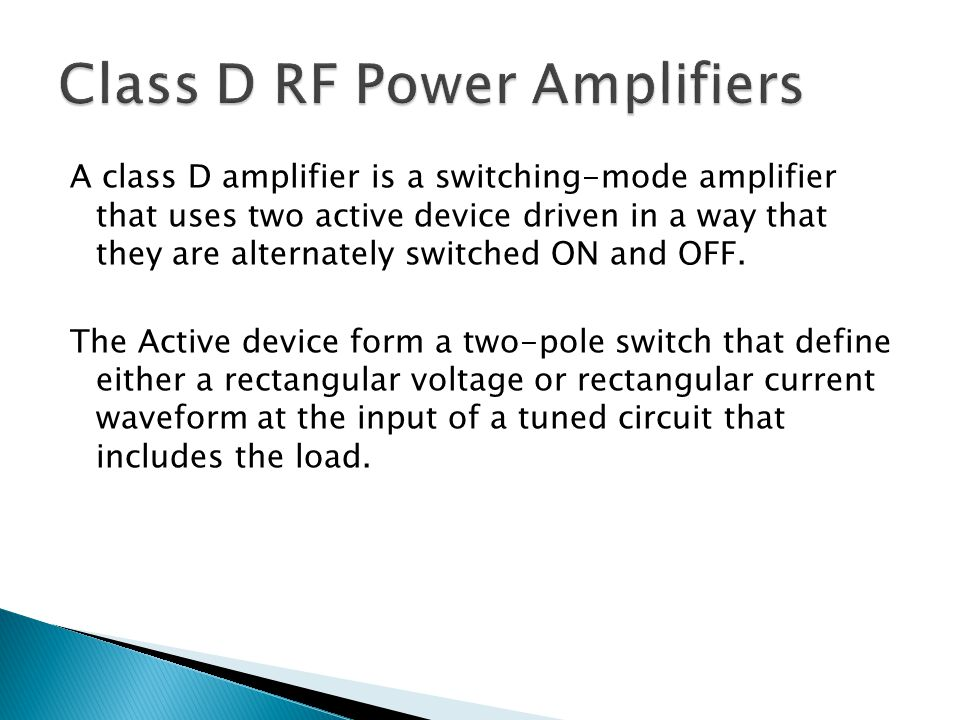 A class D amplifier is a switching-mode amplifier that uses two active device driven in a way that they are alternately switched ON and OFF.
