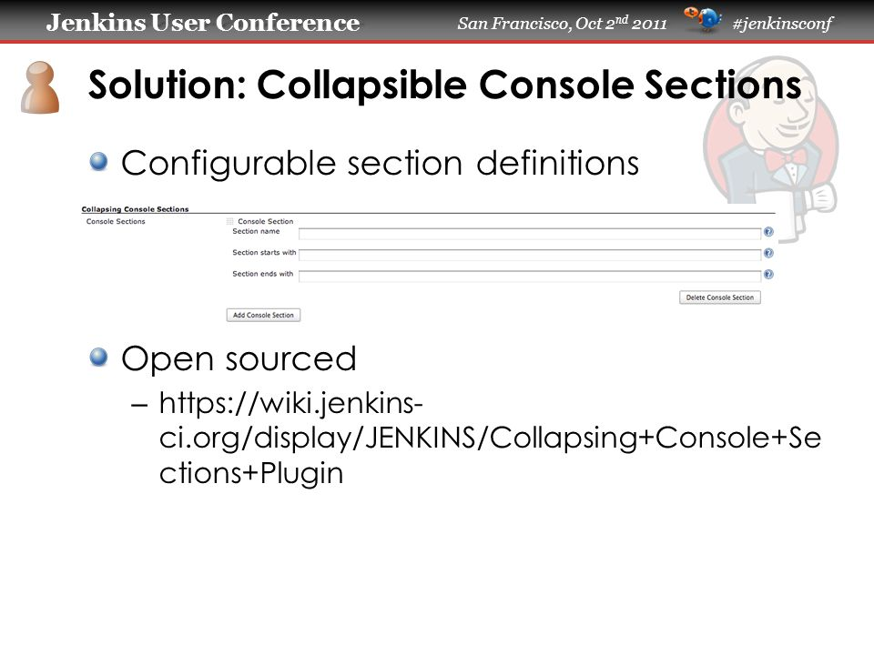 Jenkins User Conference Jenkins User Conference San Francisco, Oct 2 nd 2011 #jenkinsconf Solution: Collapsible Console Sections Configurable section definitions Open sourced – https://wiki.jenkins- ci.org/display/JENKINS/Collapsing+Console+Se ctions+Plugin