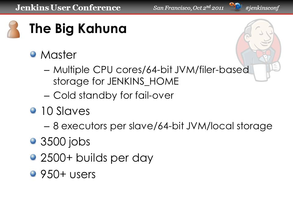 Jenkins User Conference Jenkins User Conference San Francisco, Oct 2 nd 2011 #jenkinsconf The Big Kahuna Master – Multiple CPU cores/64-bit JVM/filer-based storage for JENKINS_HOME – Cold standby for fail-over 10 Slaves – 8 executors per slave/64-bit JVM/local storage 3500 jobs 2500+ builds per day 950+ users
