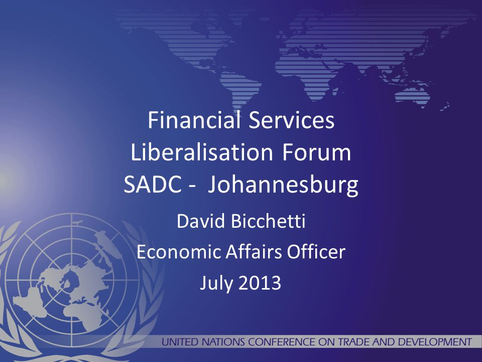 Financial Services Liberalisation Forum SADC - Johannesburg David Bicchetti Economic Affairs Officer July 2013