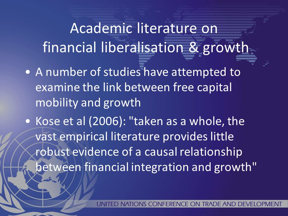 Academic literature on financial liberalisation & growth A number of studies have attempted to examine the link between free capital mobility and growth Kose et al (2006): taken as a whole, the vast empirical literature provides little robust evidence of a causal relationship between financial integration and growth