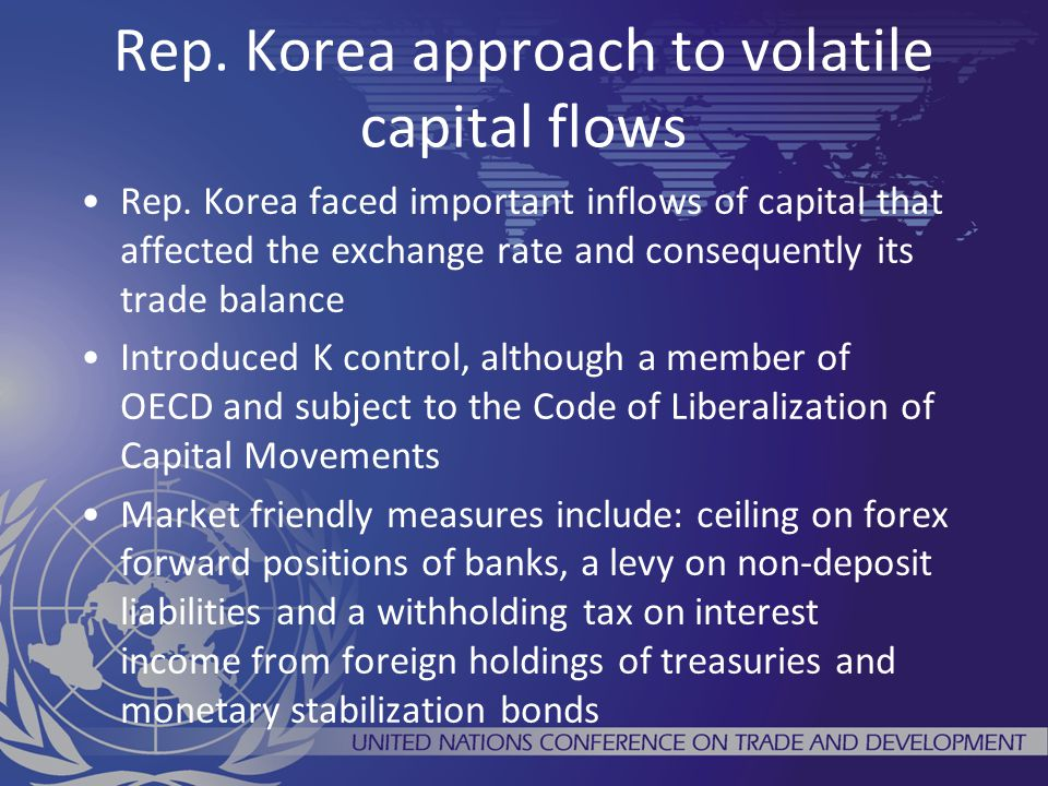 Rep. Korea approach to volatile capital flows Rep. Korea faced important inflows of capital that affected the exchange rate and consequently its trade