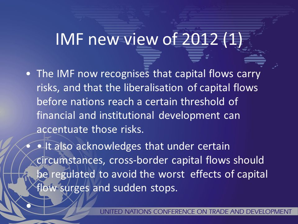 IMF new view of 2012 (1) The IMF now recognises that capital flows carry risks, and that the liberalisation of capital flows before nations reach a certain threshold of financial and institutional development can accentuate those risks.