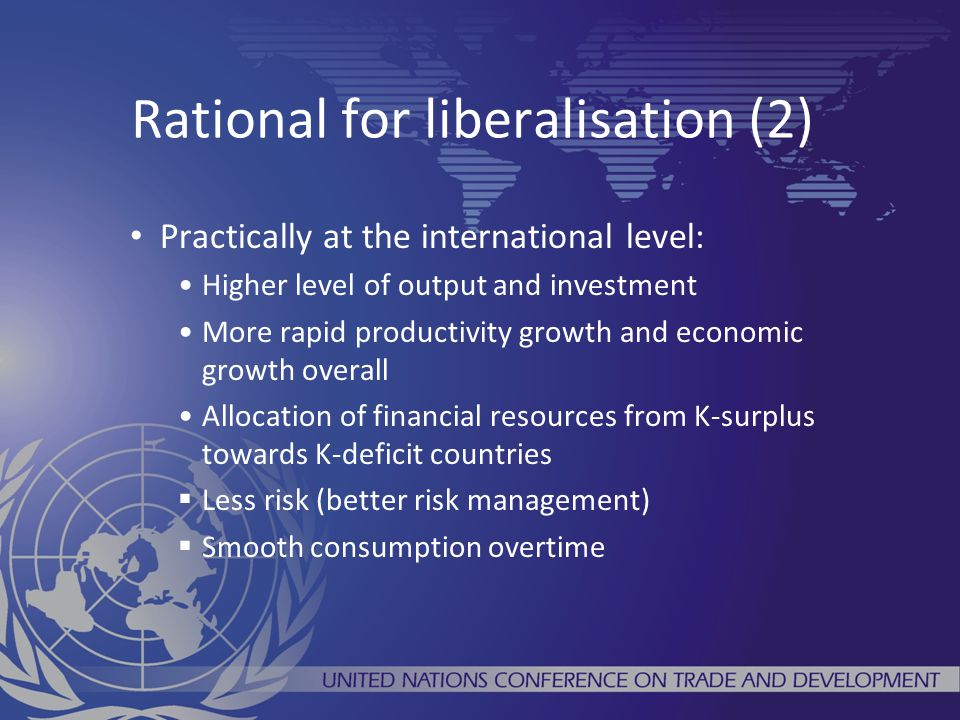 Rational for liberalisation (2) Practically at the international level: Higher level of output and investment More rapid productivity growth and economic growth overall Allocation of financial resources from K-surplus towards K-deficit countries  Less risk (better risk management)  Smooth consumption overtime