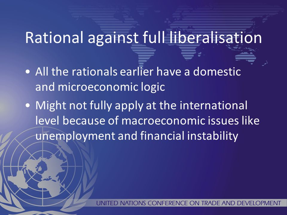 Rational against full liberalisation All the rationals earlier have a domestic and microeconomic logic Might not fully apply at the international level because of macroeconomic issues like unemployment and financial instability