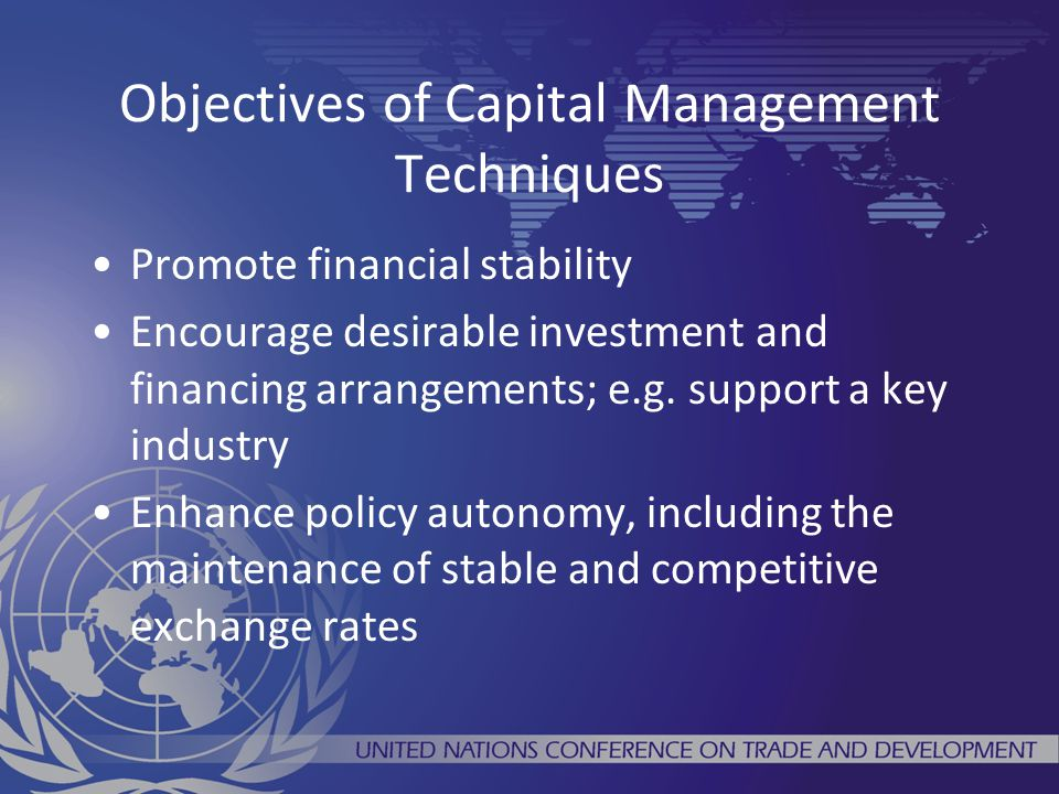 Objectives of Capital Management Techniques Promote financial stability Encourage desirable investment and financing arrangements; e.g. support a key