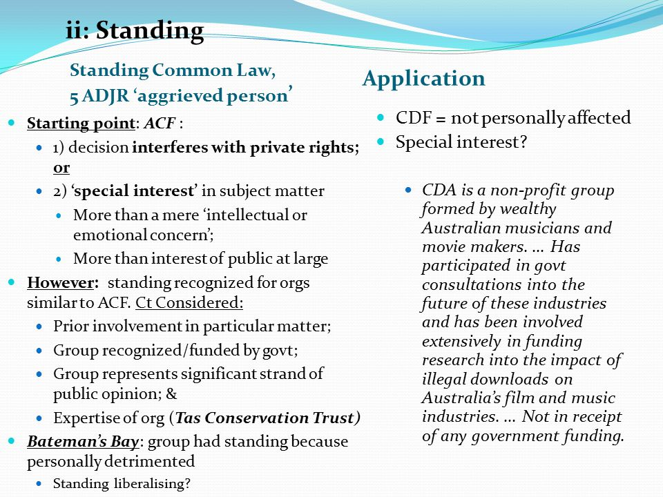 ii: Standing Standing Common Law, 5 ADJR 'aggrieved person ' Application Starting point: ACF : 1) decision interferes with private rights; or 2) 'special interest' in subject matter More than a mere 'intellectual or emotional concern'; More than interest of public at large However: standing recognized for orgs similar to ACF.