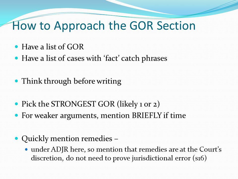 How to Approach the GOR Section Have a list of GOR Have a list of cases with 'fact' catch phrases Think through before writing Pick the STRONGEST GOR (likely 1 or 2) For weaker arguments, mention BRIEFLY if time Quickly mention remedies – under ADJR here, so mention that remedies are at the Court's discretion, do not need to prove jurisdictional error (s16)