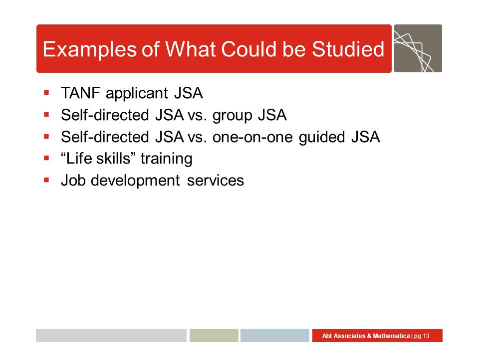 Abt Associates & Mathematica | pg 13 Examples of What Could be Studied  TANF applicant JSA  Self-directed JSA vs.