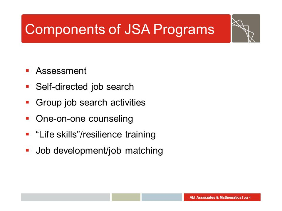 Abt Associates & Mathematica | pg 4 Components of JSA Programs  Assessment  Self-directed job search  Group job search activities  One-on-one counseling  Life skills /resilience training  Job development/job matching