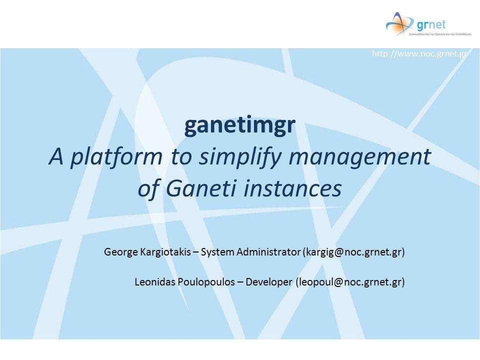 http://www.noc.grnet.gr ganetimgr A platform to simplify management of Ganeti instances George Kargiotakis – System Administrator (kargig@noc.grnet.gr) Leonidas Poulopoulos – Developer (leopoul@noc.grnet.gr)