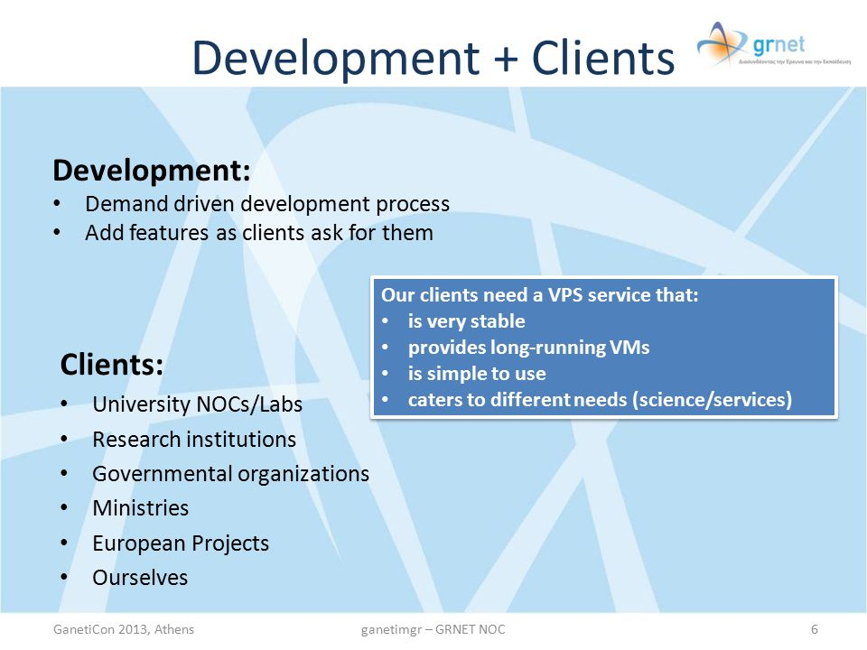Development + Clients Development: Demand driven development process Add features as clients ask for them GanetiCon 2013, Athens6ganetimgr – GRNET NOC Clients: University NOCs/Labs Research institutions Governmental organizations Ministries European Projects Ourselves Our clients need a VPS service that: is very stable provides long-running VMs is simple to use caters to different needs (science/services) Our clients need a VPS service that: is very stable provides long-running VMs is simple to use caters to different needs (science/services)