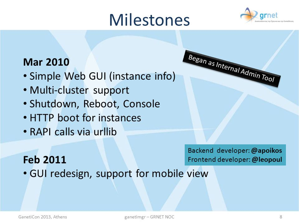 Milestones GanetiCon 2013, Athens8ganetimgr – GRNET NOC Mar 2010 Simple Web GUI (instance info) Multi-cluster support Shutdown, Reboot, Console HTTP boot for instances RAPI calls via urllib Feb 2011 GUI redesign, support for mobile view Began as Internal Admin Tool Backend developer: @apoikos Frontend developer: @leopoul