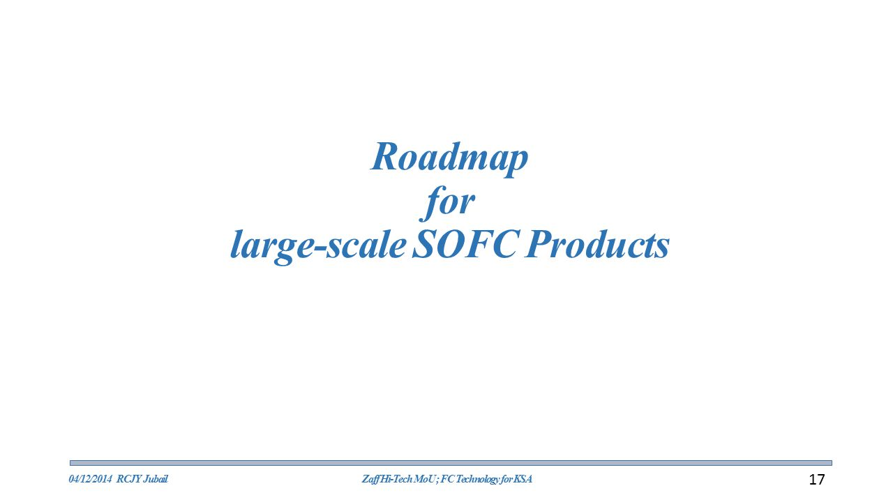 Roadmap for large-scale SOFC Products 04/12/2014 RCJY JubailZaff Hi-Tech MoU ; FC Technology for KSA 17