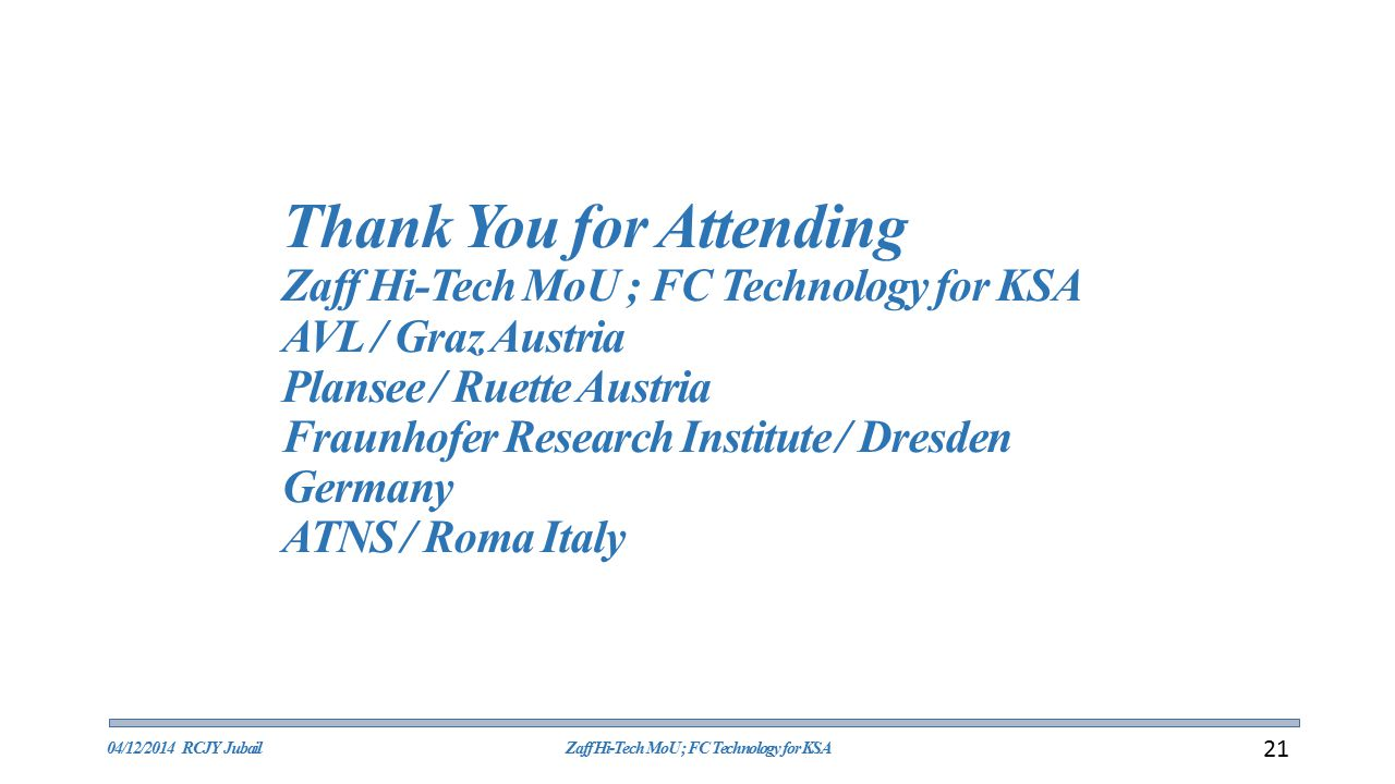 Thank You for Attending Zaff Hi-Tech MoU ; FC Technology for KSA AVL / Graz Austria Plansee / Ruette Austria Fraunhofer Research Institute / Dresden Germany ATNS / Roma Italy 04/12/2014 RCJY JubailZaff Hi-Tech MoU ; FC Technology for KSA 21