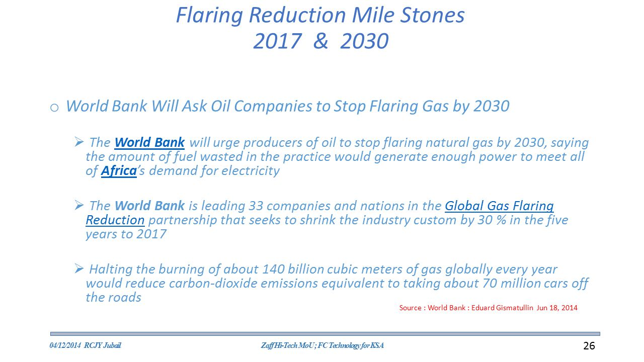 Flaring Reduction Mile Stones 2017 & 2030 o World Bank Will Ask Oil Companies to Stop Flaring Gas by 2030  The World Bank will urge producers of oil to stop flaring natural gas by 2030, saying the amount of fuel wasted in the practice would generate enough power to meet all of Africa's demand for electricityWorld BankAfrica  The World Bank is leading 33 companies and nations in the Global Gas Flaring Reduction partnership that seeks to shrink the industry custom by 30 % in the five years to 2017Global Gas Flaring Reduction  Halting the burning of about 140 billion cubic meters of gas globally every year would reduce carbon-dioxide emissions equivalent to taking about 70 million cars off the roads Source : World Bank : Eduard Gismatullin Jun 18, 2014 04/12/2014 RCJY JubailZaff Hi-Tech MoU ; FC Technology for KSA 26