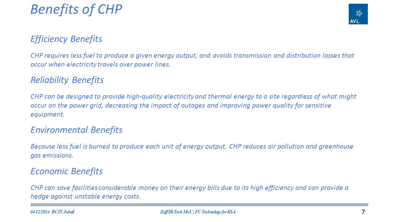 Benefits of CHP 04/12/2014 RCJY JubailZaff Hi-Tech MoU ; FC Technology for KSA 7 Efficiency Benefits CHP requires less fuel to produce a given energy output, and avoids transmission and distribution losses that occur when electricity travels over power lines.