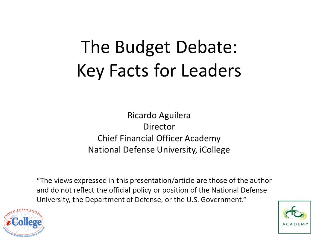The Budget Debate: Key Facts for Leaders The views expressed in this presentation/article are those of the author and do not reflect the official policy or position of the National Defense University, the Department of Defense, or the U.S.