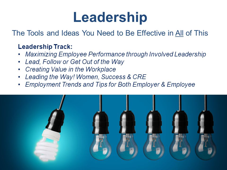Leadership The Tools and Ideas You Need to Be Effective in All of This Leadership Track: Maximizing Employee Performance through Involved Leadership Lead, Follow or Get Out of the Way Creating Value in the Workplace Leading the Way.