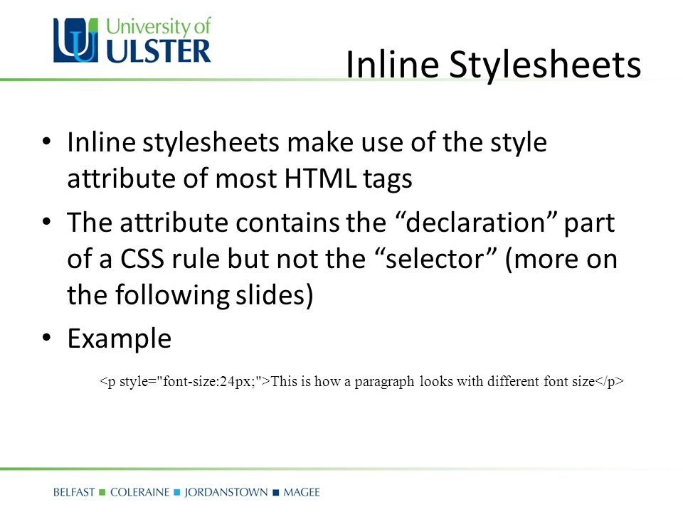 Inline Stylesheets Inline stylesheets make use of the style attribute of most HTML tags The attribute contains the declaration part of a CSS rule but not the selector (more on the following slides) Example This is how a paragraph looks with different font size