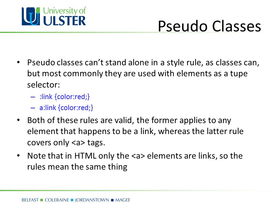 Pseudo Classes Pseudo classes can't stand alone in a style rule, as classes can, but most commonly they are used with elements as a tupe selector: – :link {color:red;} – a:link {color:red;} Both of these rules are valid, the former applies to any element that happens to be a link, whereas the latter rule covers only tags.