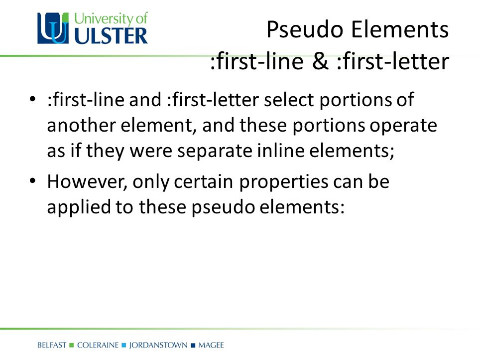 Pseudo Elements :first-line & :first-letter :first-line and :first-letter select portions of another element, and these portions operate as if they were separate inline elements; However, only certain properties can be applied to these pseudo elements: